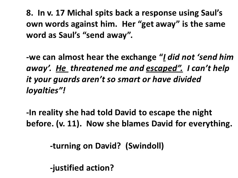"8. In v. 17 Michal spits back a response using Saul's own words against him. Her ""get away"" is the same word as Saul's ""send away"". -we can almost hea"