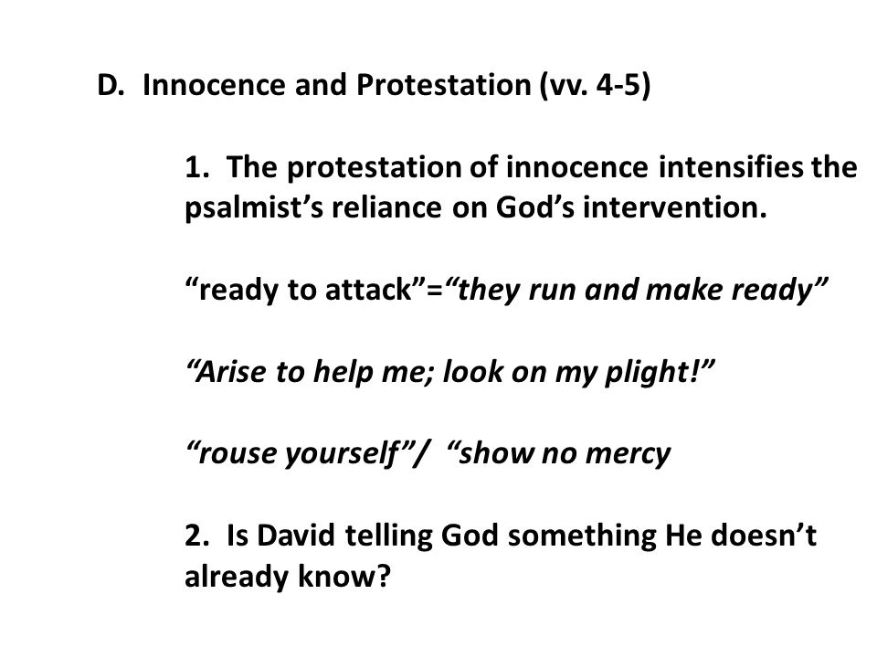 "D. Innocence and Protestation (vv. 4-5) 1. The protestation of innocence intensifies the psalmist's reliance on God's intervention. ""ready to attack""="