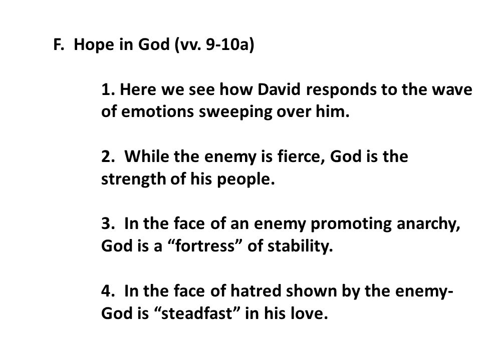 F. Hope in God (vv. 9-10a) 1. Here we see how David responds to the wave of emotions sweeping over him. 2. While the enemy is fierce, God is the stren
