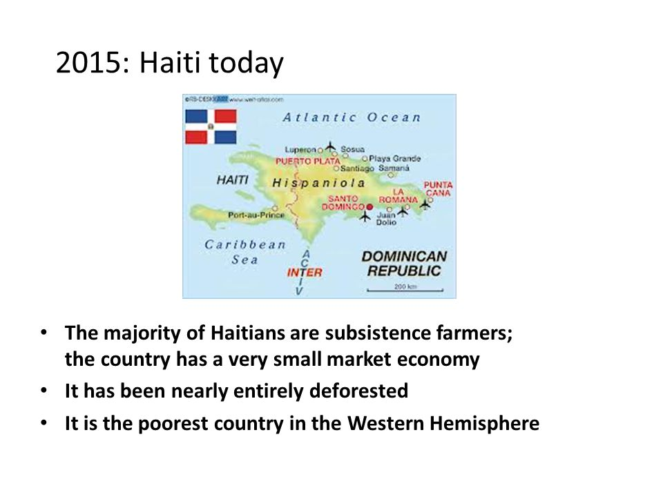 2015: Haiti today The majority of Haitians are subsistence farmers; the country has a very small market economy It has been nearly entirely deforested It is the poorest country in the Western Hemisphere