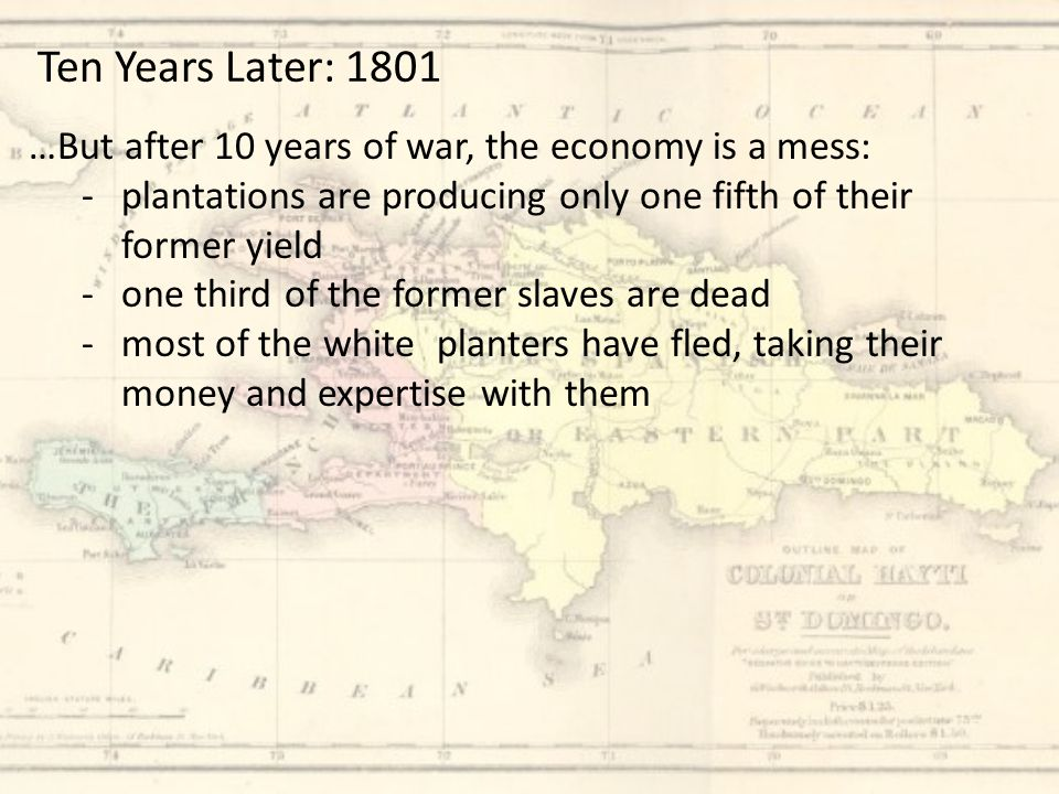 …But after 10 years of war, the economy is a mess: -plantations are producing only one fifth of their former yield -one third of the former slaves are dead -most of the white planters have fled, taking their money and expertise with them Ten Years Later: 1801