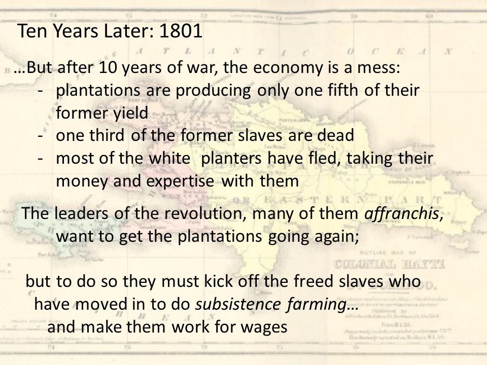 …But after 10 years of war, the economy is a mess: -plantations are producing only one fifth of their former yield -one third of the former slaves are dead -most of the white planters have fled, taking their money and expertise with them Ten Years Later: 1801 The leaders of the revolution, many of them affranchis, want to get the plantations going again; but to do so they must kick off the freed slaves who have moved in to do subsistence farming… and make them work for wages