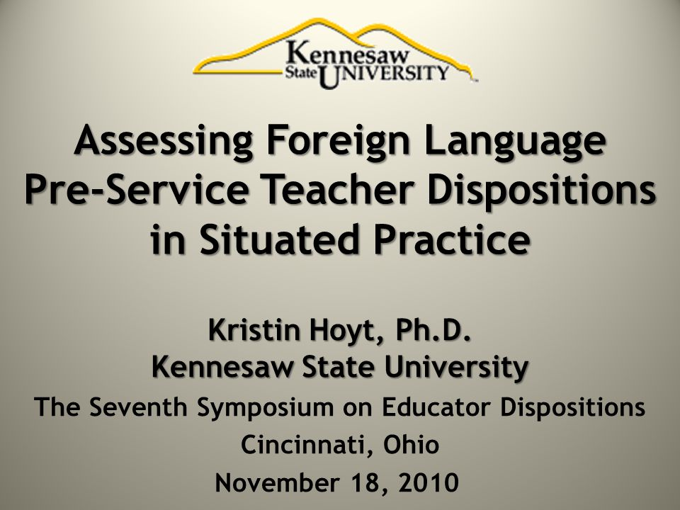 Assessing Foreign Language Pre-Service Teacher Dispositions in Situated Practice Kristin Hoyt, Ph.D. Kennesaw State University The Seventh Symposium o