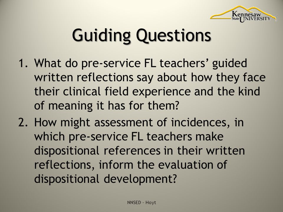Guiding Questions 1.What do pre-service FL teachers' guided written reflections say about how they face their clinical field experience and the kind of meaning it has for them.