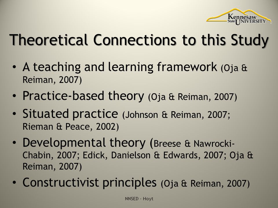 Theoretical Connections to this Study A teaching and learning framework (Oja & Reiman, 2007) Practice-based theory (Oja & Reiman, 2007) Situated pract