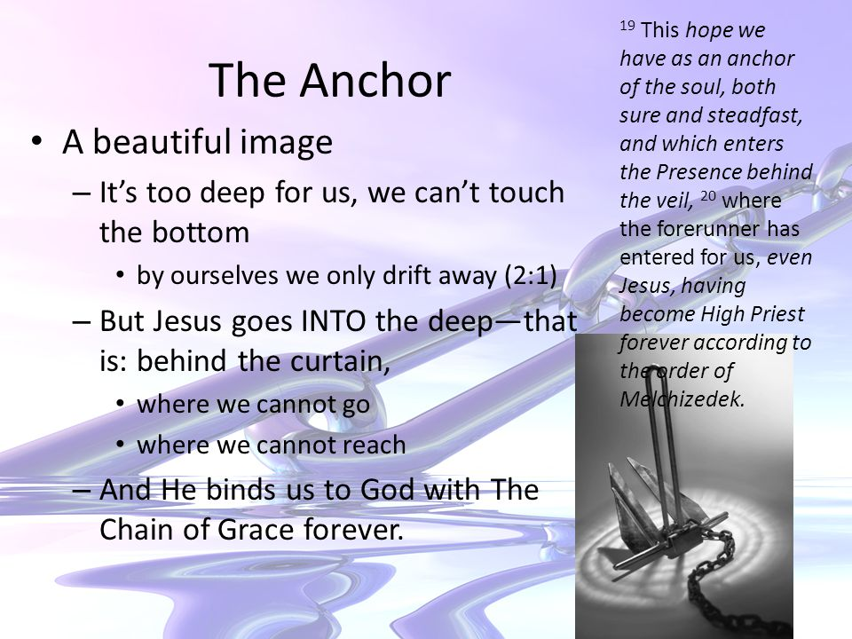 The Anchor A beautiful image – It's too deep for us, we can't touch the bottom by ourselves we only drift away (2:1) – But Jesus goes INTO the deep—that is: behind the curtain, where we cannot go where we cannot reach – And He binds us to God with The Chain of Grace forever.