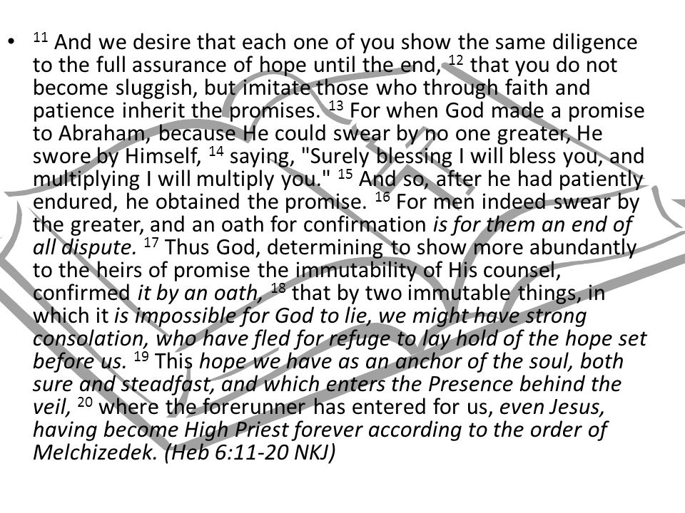 11 And we desire that each one of you show the same diligence to the full assurance of hope until the end, 12 that you do not become sluggish, but imi