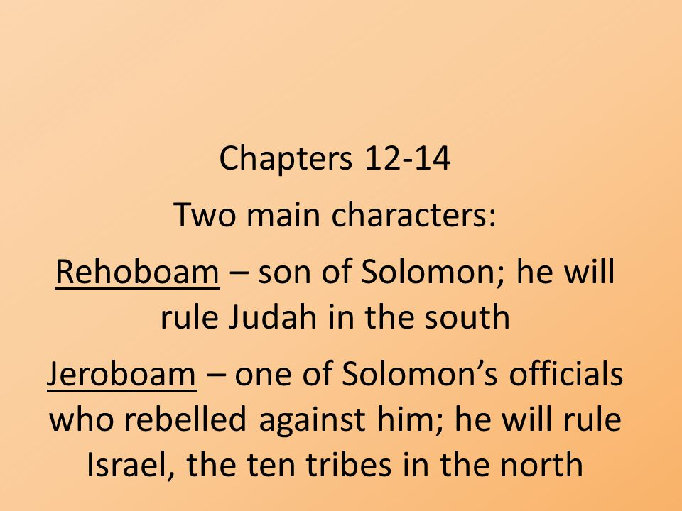 Chapters 12-14 Two main characters: Rehoboam – son of Solomon; he will rule Judah in the south Jeroboam – one of Solomon's officials who rebelled agai