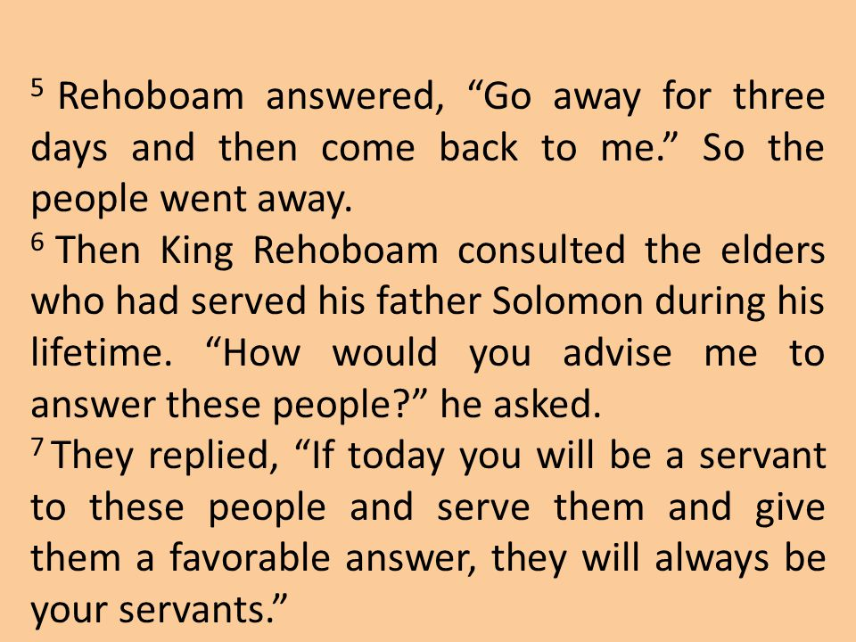 """5 Rehoboam answered, """"Go away for three days and then come back to me."""" So the people went away. 6 Then King Rehoboam consulted the elders who had ser"""