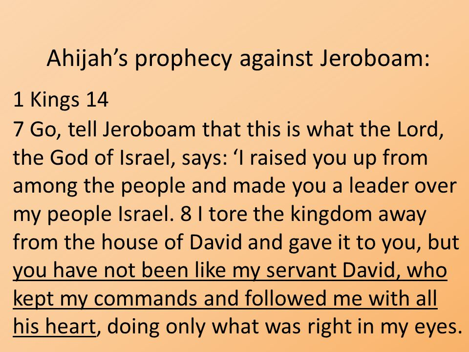 Ahijah's prophecy against Jeroboam: 1 Kings 14 7 Go, tell Jeroboam that this is what the Lord, the God of Israel, says: 'I raised you up from among th