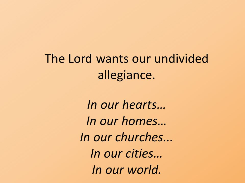 The Lord wants our undivided allegiance. In our hearts… In our homes… In our churches... In our cities… In our world.