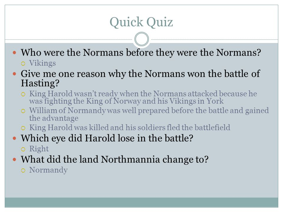 Quick Quiz Who were the Normans before they were the Normans?  Vikings Give me one reason why the Normans won the battle of Hasting?  King Harold wa