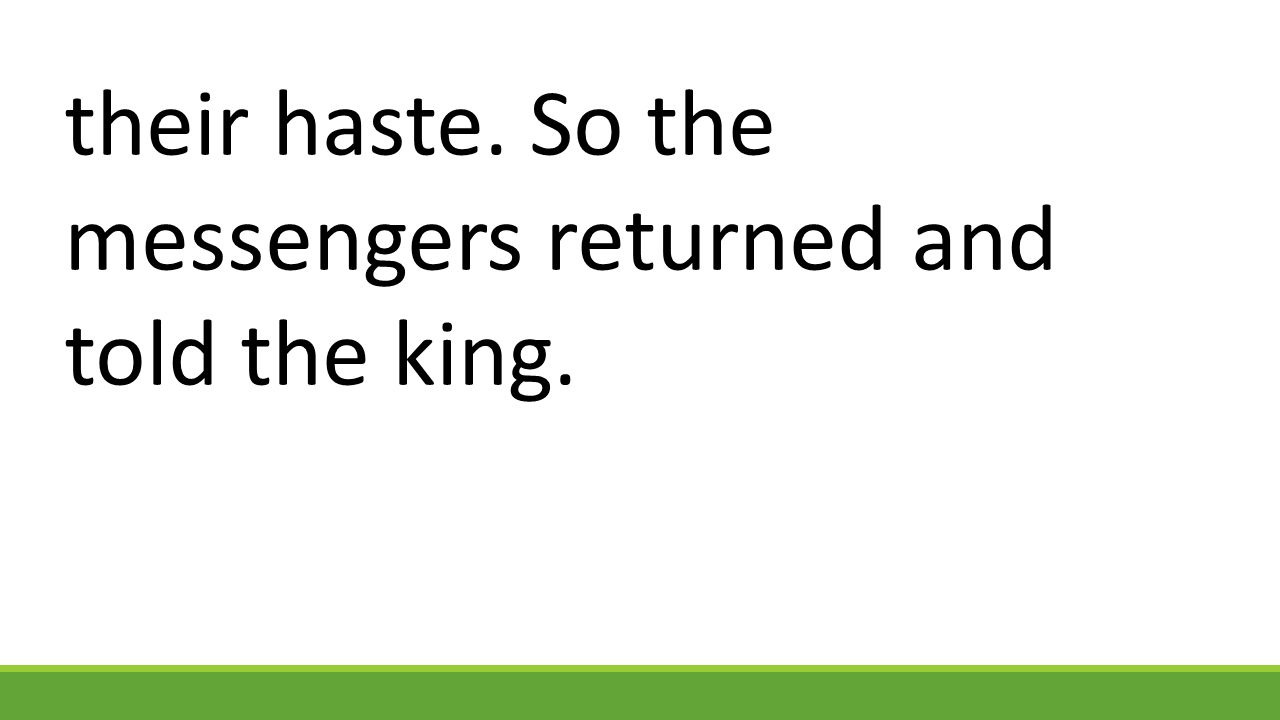 their haste. So the messengers returned and told the king.
