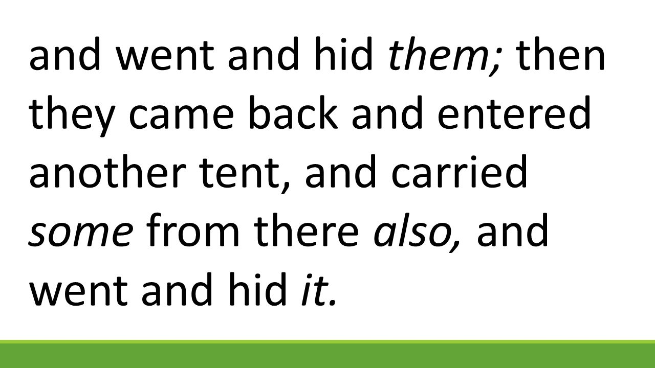 and went and hid them; then they came back and entered another tent, and carried some from there also, and went and hid it.