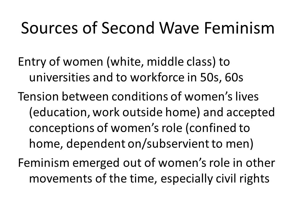 Sources of Second Wave Feminism Entry of women (white, middle class) to universities and to workforce in 50s, 60s Tension between conditions of women'