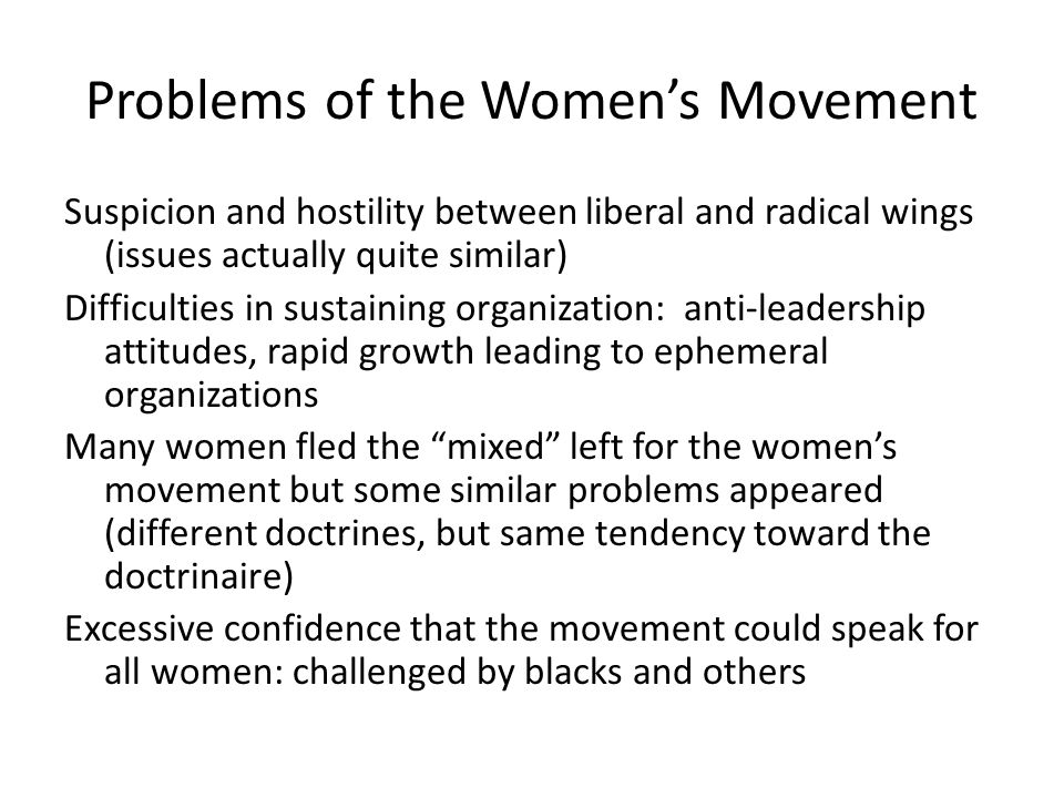 Problems of the Women's Movement Suspicion and hostility between liberal and radical wings (issues actually quite similar) Difficulties in sustaining