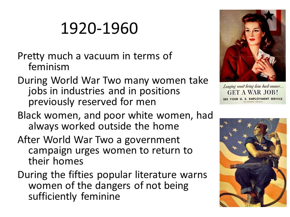 1920-1960 Pretty much a vacuum in terms of feminism During World War Two many women take jobs in industries and in positions previously reserved for m