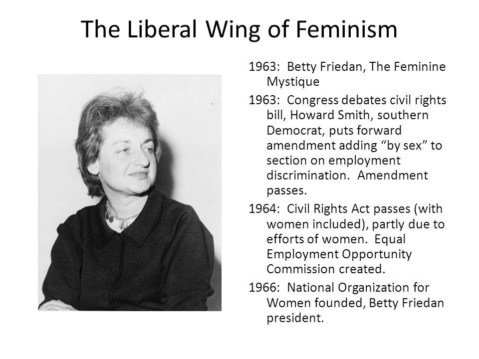 The Liberal Wing of Feminism 1963: Betty Friedan, The Feminine Mystique 1963: Congress debates civil rights bill, Howard Smith, southern Democrat, put