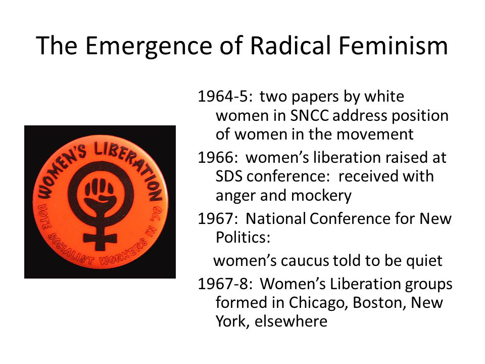 The Emergence of Radical Feminism 1964-5: two papers by white women in SNCC address position of women in the movement 1966: women's liberation raised