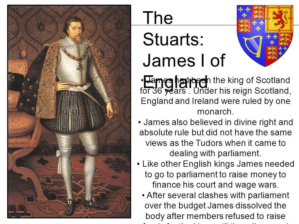 The Stuarts: James I of England James had been the king of Scotland for 36 years. Under his reign Scotland, England and Ireland were ruled by one mona