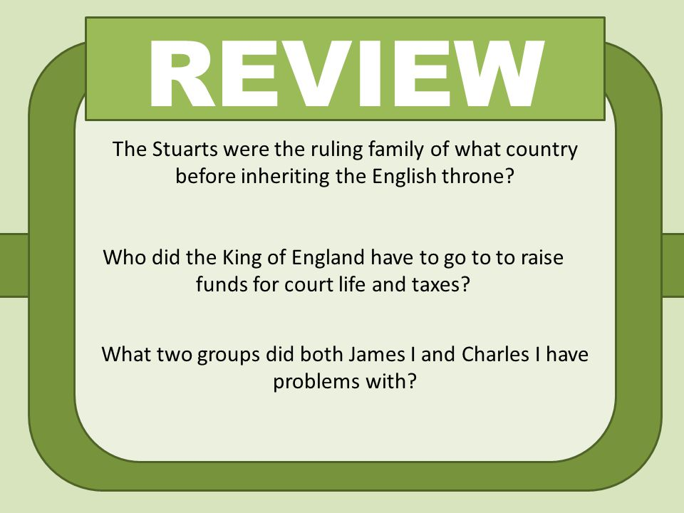 REVIEW The Stuarts were the ruling family of what country before inheriting the English throne? Who did the King of England have to go to to raise fun