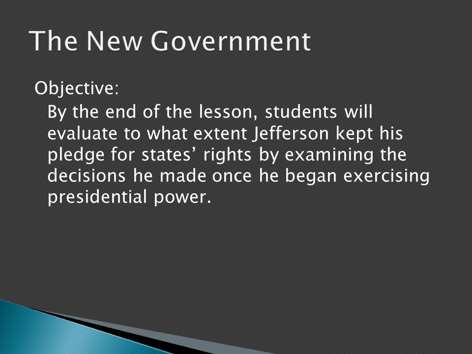 Objective: By the end of the lesson, students will evaluate to what extent Jefferson kept his pledge for states' rights by examining the decisions he made once he began exercising presidential power.