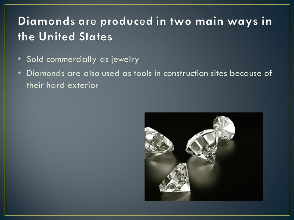 Sold commercially as jewelry Diamonds are also used as tools in construction sites because of their hard exterior