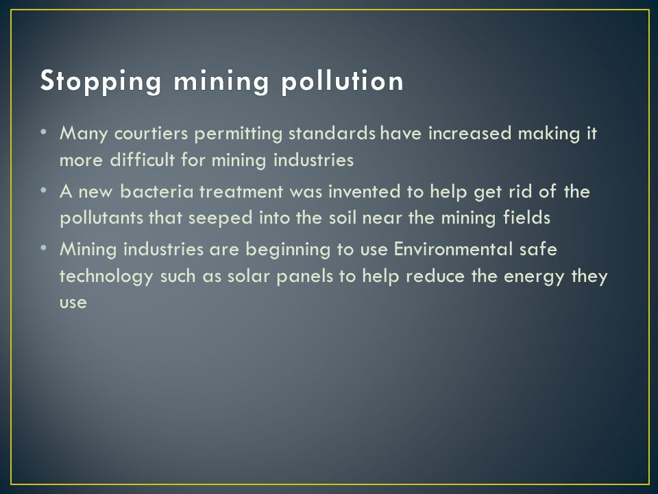 Many courtiers permitting standards have increased making it more difficult for mining industries A new bacteria treatment was invented to help get rid of the pollutants that seeped into the soil near the mining fields Mining industries are beginning to use Environmental safe technology such as solar panels to help reduce the energy they use