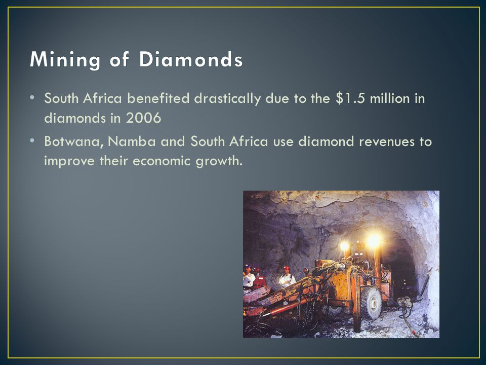 South Africa benefited drastically due to the $1.5 million in diamonds in 2006 Botwana, Namba and South Africa use diamond revenues to improve their economic growth.