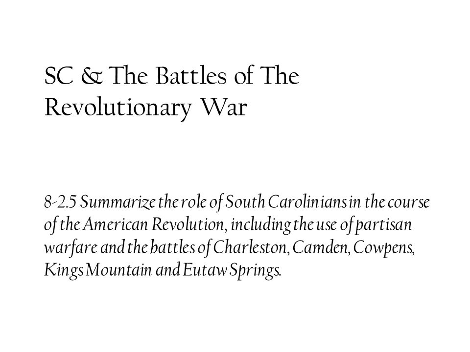 SC & The Battles of The Revolutionary War 8-2.5 Summarize the role of South Carolinians in the course of the American Revolution, including the use of partisan warfare and the battles of Charleston, Camden, Cowpens, Kings Mountain and Eutaw Springs.