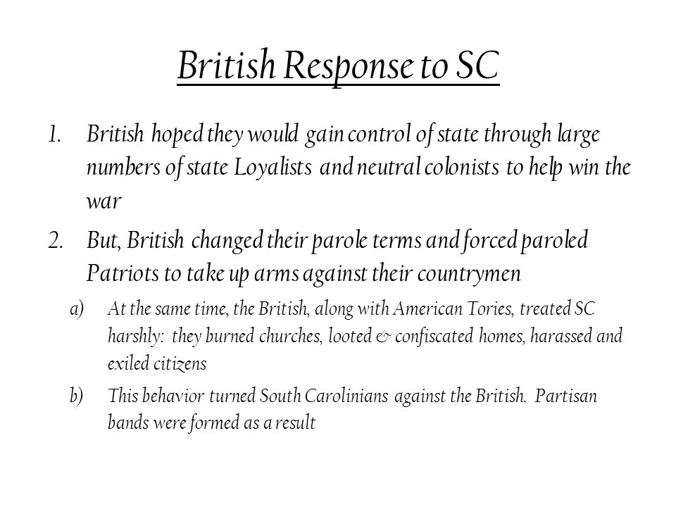 British Response to SC 1.British hoped they would gain control of state through large numbers of state Loyalists and neutral colonists to help win the war 2.But, British changed their parole terms and forced paroled Patriots to take up arms against their countrymen a)At the same time, the British, along with American Tories, treated SC harshly: they burned churches, looted & confiscated homes, harassed and exiled citizens b)This behavior turned South Carolinians against the British.