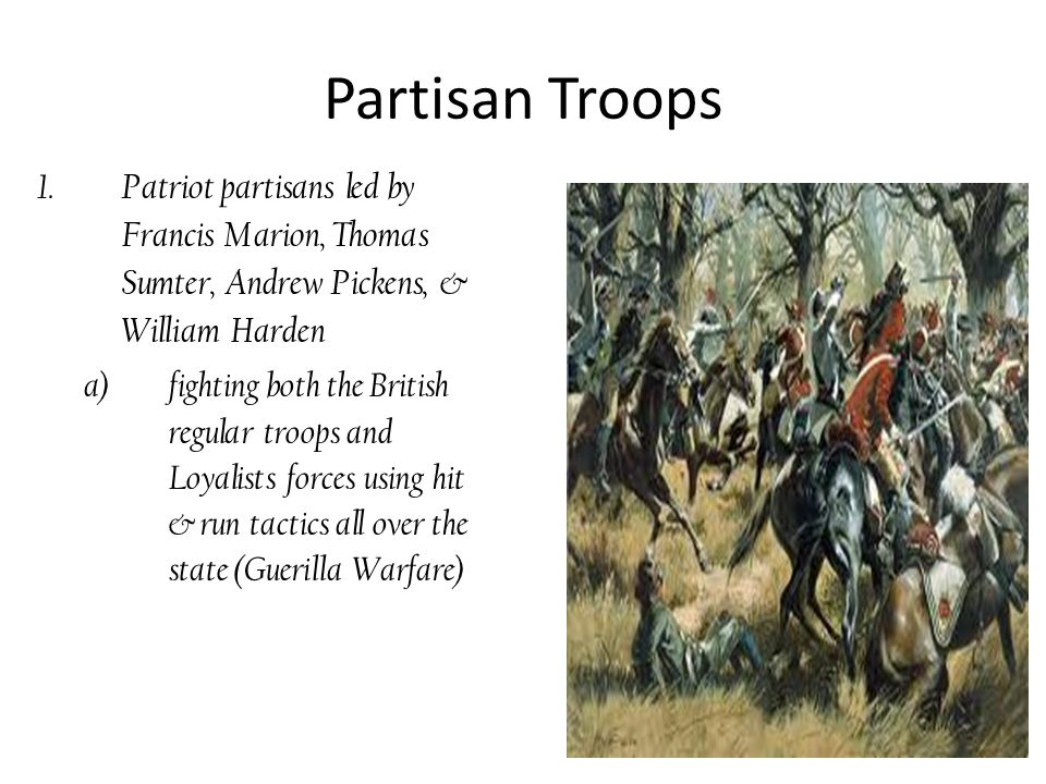 Partisan Troops 1.Patriot partisans led by Francis Marion, Thomas Sumter, Andrew Pickens, & William Harden a)fighting both the British regular troops and Loyalists forces using hit & run tactics all over the state (Guerilla Warfare)