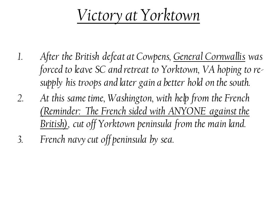 Victory at Yorktown 1.After the British defeat at Cowpens, General Cornwallis was forced to leave SC and retreat to Yorktown, VA hoping to re- supply his troops and later gain a better hold on the south.