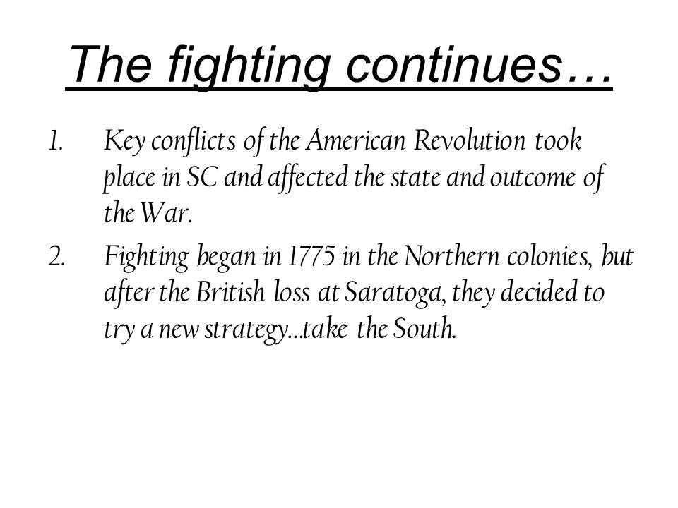 The fighting continues… 1.Key conflicts of the American Revolution took place in SC and affected the state and outcome of the War.