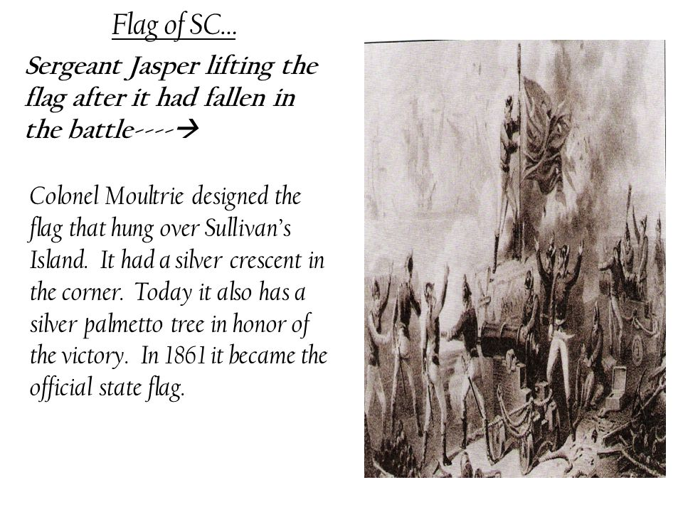 Flag of SC… Sergeant Jasper lifting the flag after it had fallen in the battle----  Colonel Moultrie designed the flag that hung over Sullivan's Island.