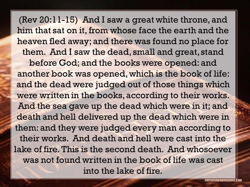 (Rev 20:11-15) And I saw a great white throne, and him that sat on it, from whose face the earth and the heaven fled away; and there was found no place for them.