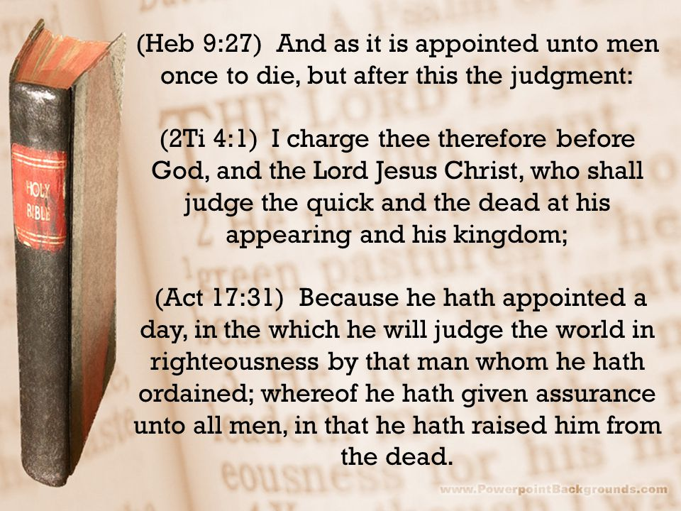 (Heb 9:27) And as it is appointed unto men once to die, but after this the judgment: (2Ti 4:1) I charge thee therefore before God, and the Lord Jesus Christ, who shall judge the quick and the dead at his appearing and his kingdom; (Act 17:31) Because he hath appointed a day, in the which he will judge the world in righteousness by that man whom he hath ordained; whereof he hath given assurance unto all men, in that he hath raised him from the dead.