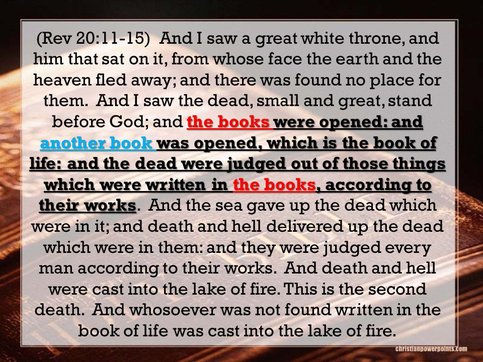 the books were opened: and another book was opened, which is the book of life: and the dead were judged out of those things which were written in the books, according to their works (Rev 20:11-15) And I saw a great white throne, and him that sat on it, from whose face the earth and the heaven fled away; and there was found no place for them.