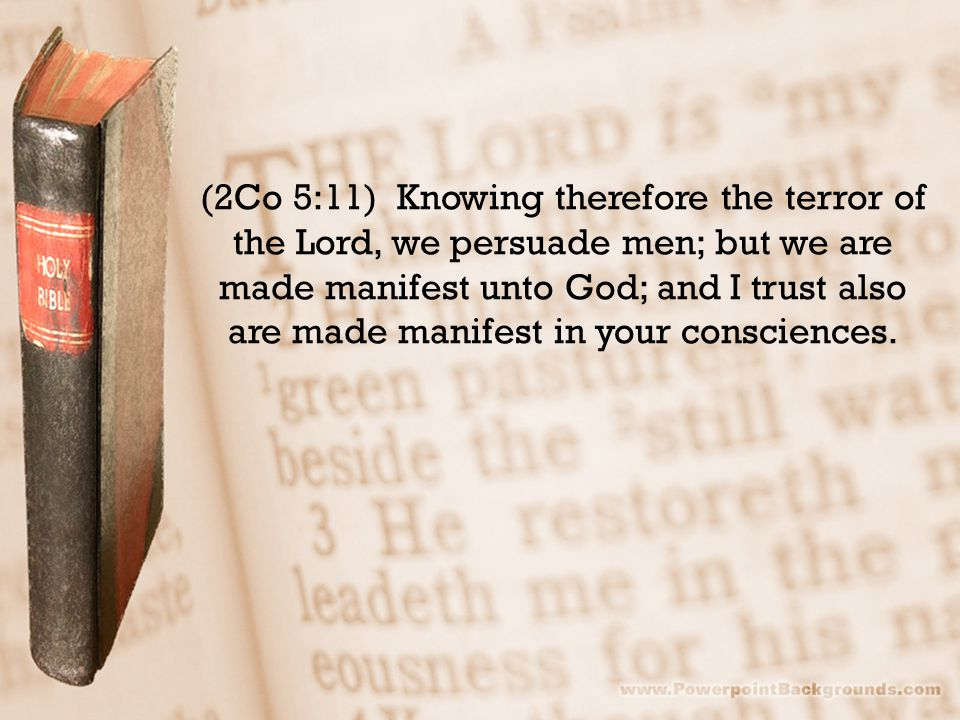 (2Co 5:11) Knowing therefore the terror of the Lord, we persuade men; but we are made manifest unto God; and I trust also are made manifest in your consciences.