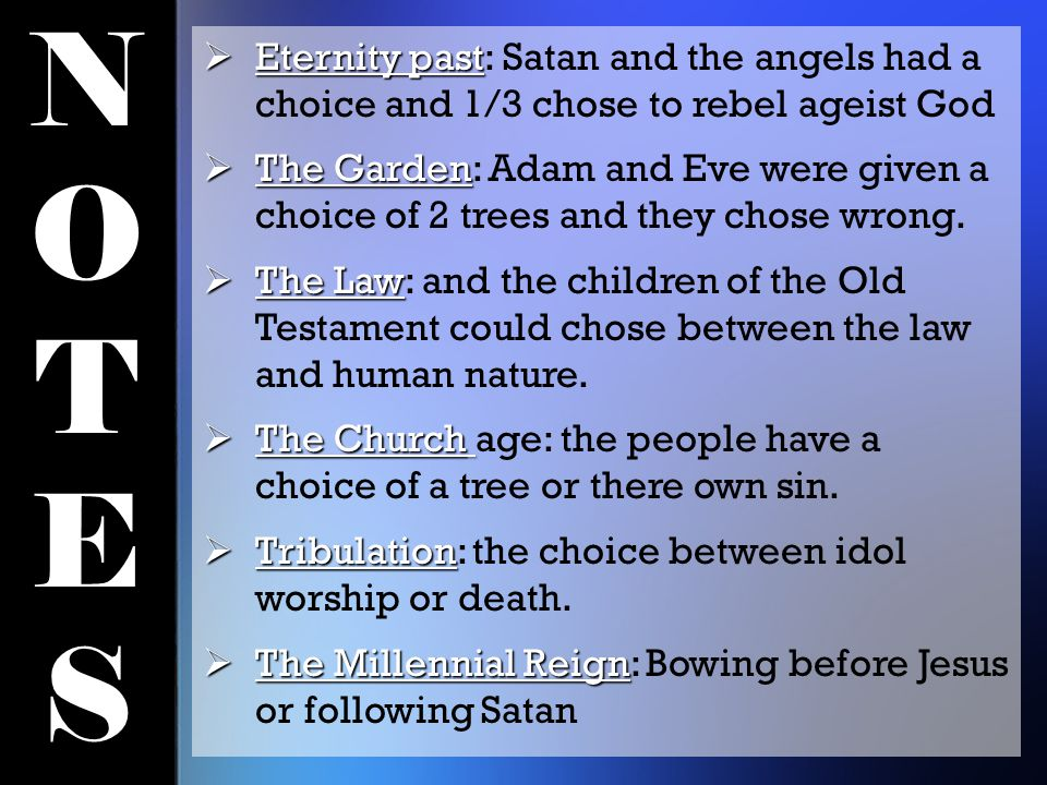 NOTESNOTES  Eternity past  Eternity past: Satan and the angels had a choice and 1/3 chose to rebel ageist God  The Garden  The Garden: Adam and Eve were given a choice of 2 trees and they chose wrong.