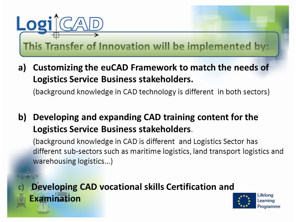 This Transfer of Innovation will be implemented by: a)Customizing the euCAD Framework to match the needs of Logistics Service Business stakeholders. (