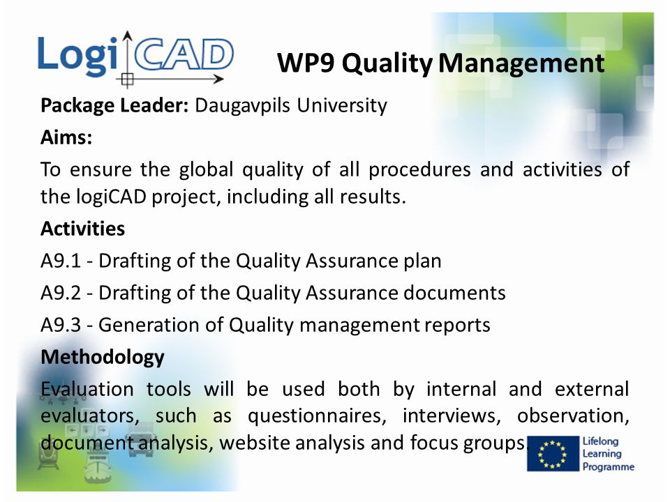 WP9 Quality Management Package Leader: Daugavpils University Aims: To ensure the global quality of all procedures and activities of the logiCAD projec