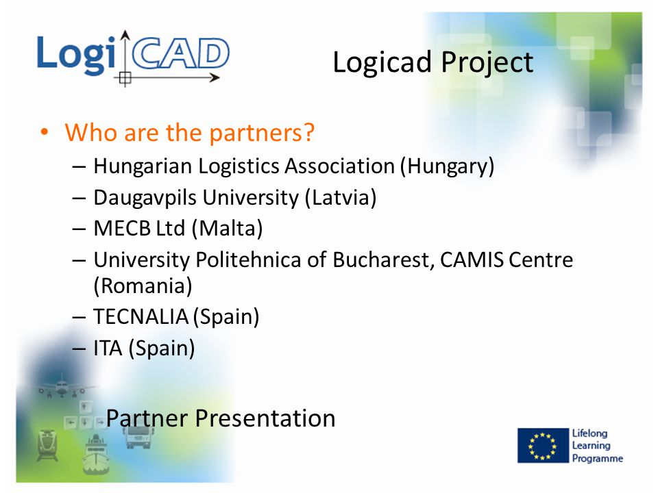 Logicad Project Who are the partners? – Hungarian Logistics Association (Hungary) – Daugavpils University (Latvia) – MECB Ltd (Malta) – University Pol