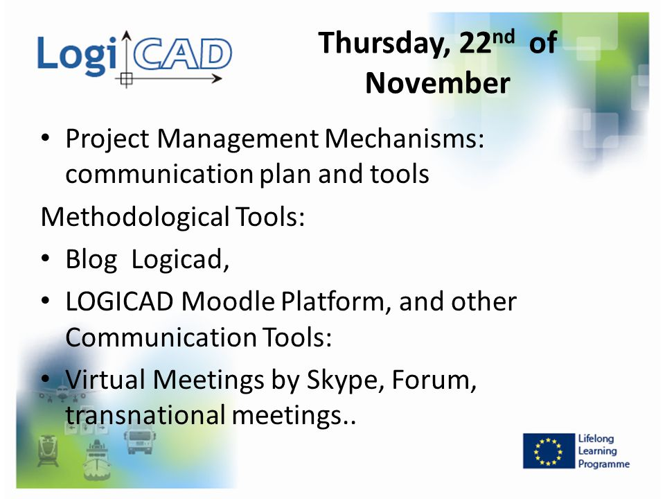 Thursday, 22 nd of November Project Management Mechanisms: communication plan and tools Methodological Tools: Blog Logicad, LOGICAD Moodle Platform, a