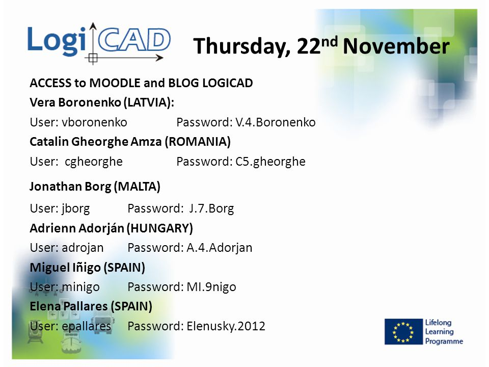Thursday, 22 nd November ACCESS to MOODLE and BLOG LOGICAD Vera Boronenko (LATVIA): User: vboronenko Password: V.4.Boronenko Catalin Gheorghe Amza (RO