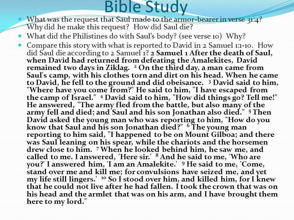 Bible Study What was the request that Saul made to the armor-bearer in verse 31:4? Why did he make this request? How did Saul die? What did the Philis