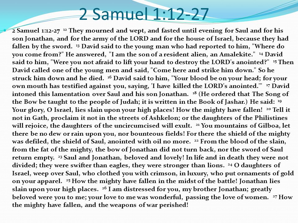 2 Samuel 1:12-27 2 Samuel 1:12-27 12 They mourned and wept, and fasted until evening for Saul and for his son Jonathan, and for the army of the LORD a