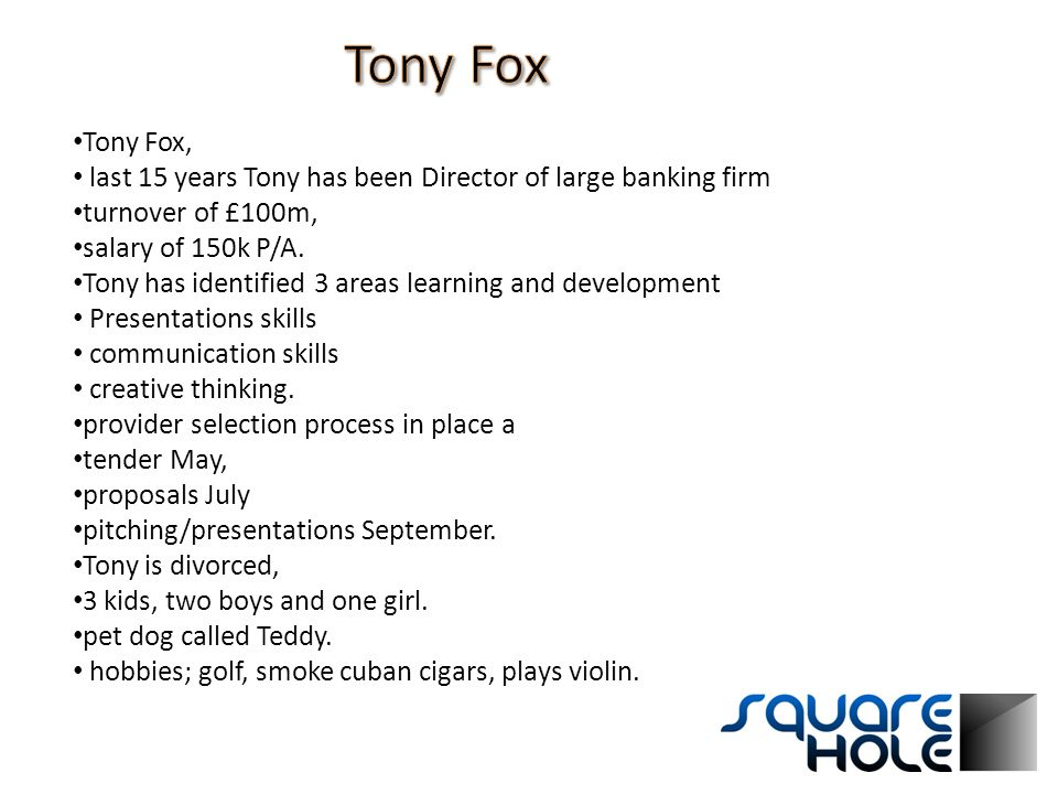 Tony Fox, last 15 years Tony has been Director of large banking firm turnover of £100m, salary of 150k P/A. Tony has identified 3 areas learning and d