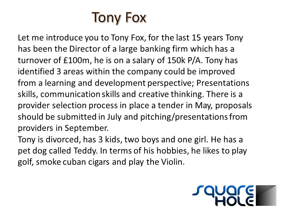 Let me introduce you to Tony Fox, for the last 15 years Tony has been the Director of a large banking firm which has a turnover of £100m, he is on a salary of 150k P/A.