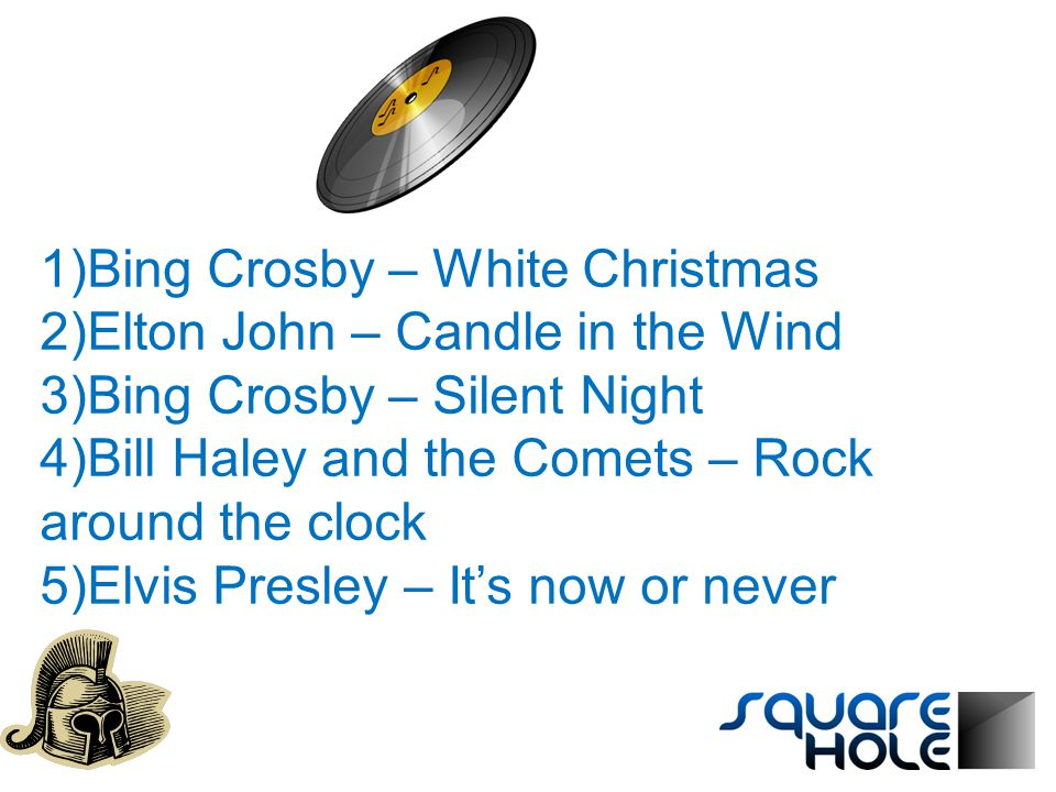 1)Bing Crosby – White Christmas 2)Elton John – Candle in the Wind 3)Bing Crosby – Silent Night 4)Bill Haley and the Comets – Rock around the clock 5)Elvis Presley – It's now or never
